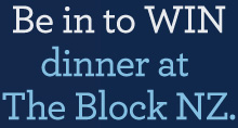 Be in to win dinner at The Block NZ